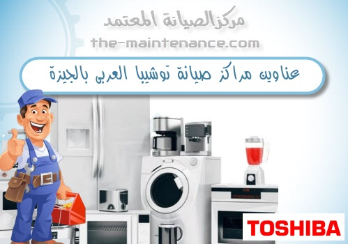 عناوين مراكز صيانة توشيبا العربى بالجيزة